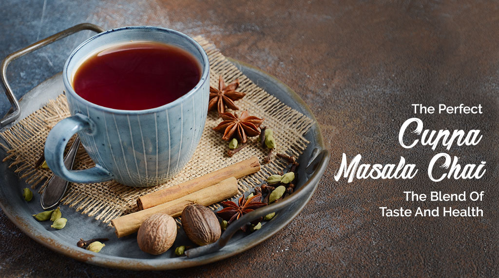 The Perfect Cuppa Masala Chai – The Blend of Taste and Health