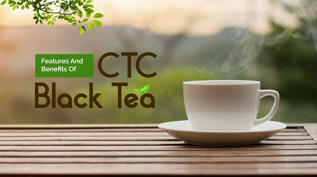 Features and Benefits of CTC Black Tea