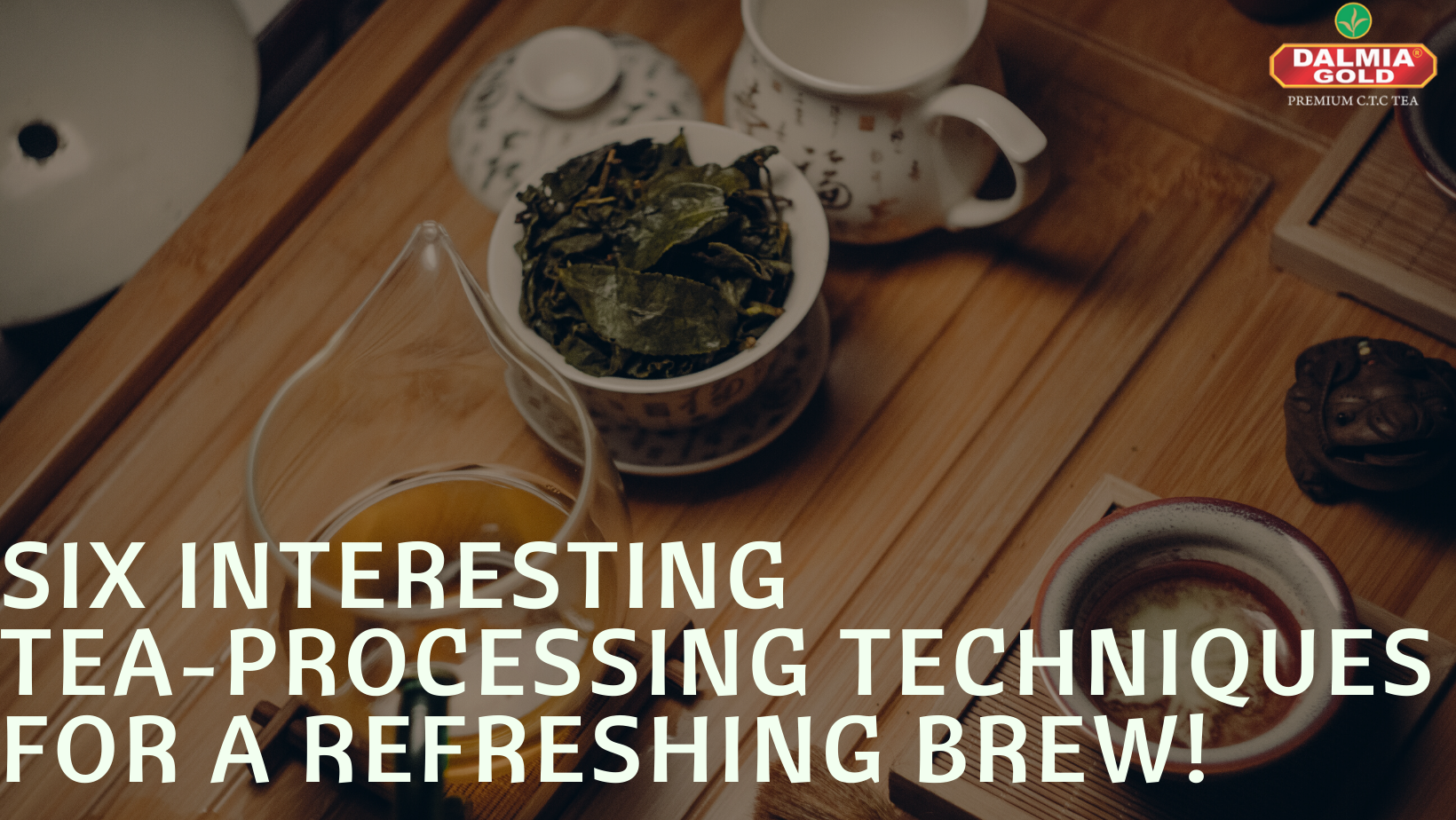 Six Interesting Tea-Processing Techniques for a Refreshing Brew